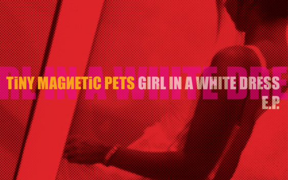 "Tiny Magnetic Pets ""Girl In A White Dress"" –  EP review"